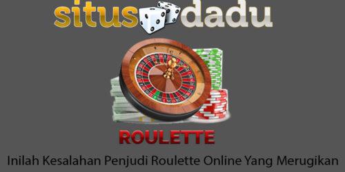 Inilah Kesalahan Penjudi Roulette Online Yang Merugikan